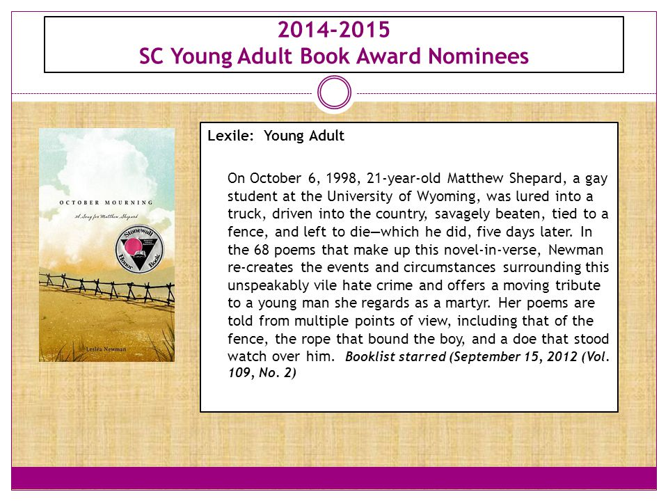 2014-2015 SC Young Adult Book Award Nominees Lexile: Young Adult On October 6, 1998, 21-year-old Matthew Shepard, a gay student at the University of Wyoming, was lured into a truck, driven into the country, savagely beaten, tied to a fence, and left to die—which he did, five days later.