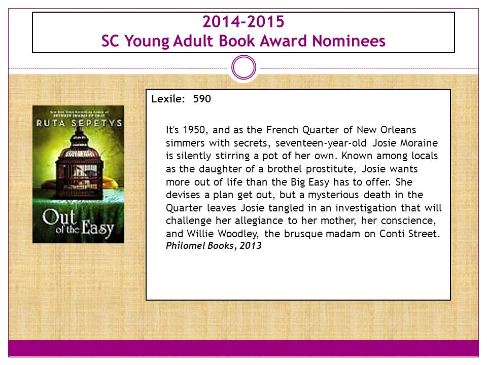 2014-2015 SC Young Adult Book Award Nominees Lexile: 590 It's 1950, and as the French Quarter of New Orleans simmers with secrets, seventeen-year-old