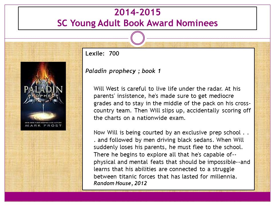 2014-2015 SC Young Adult Book Award Nominees Lexile: 700 Paladin prophecy ; book 1 Will West is careful to live life under the radar.