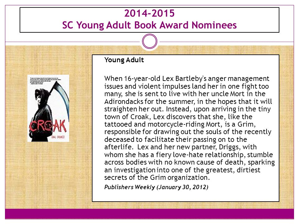 2014-2015 SC Young Adult Book Award Nominees Young Adult When 16-year-old Lex Bartleby s anger management issues and violent impulses land her in one fight too many, she is sent to live with her uncle Mort in the Adirondacks for the summer, in the hopes that it will straighten her out.