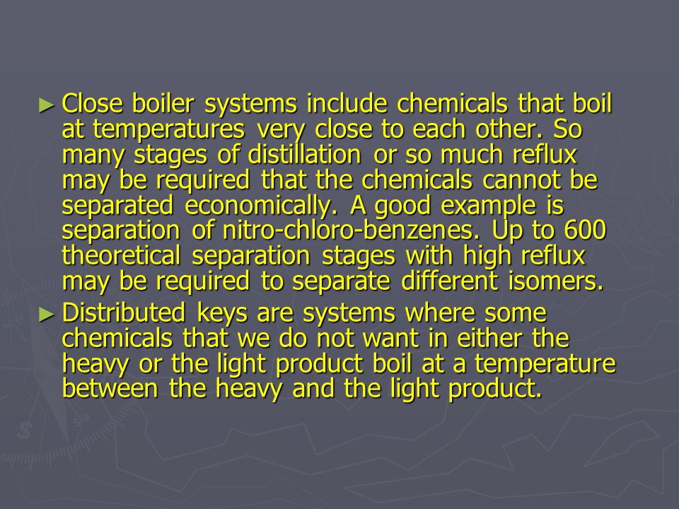 ► Close boiler systems include chemicals that boil at temperatures very close to each other. So many stages of distillation or so much reflux may be r
