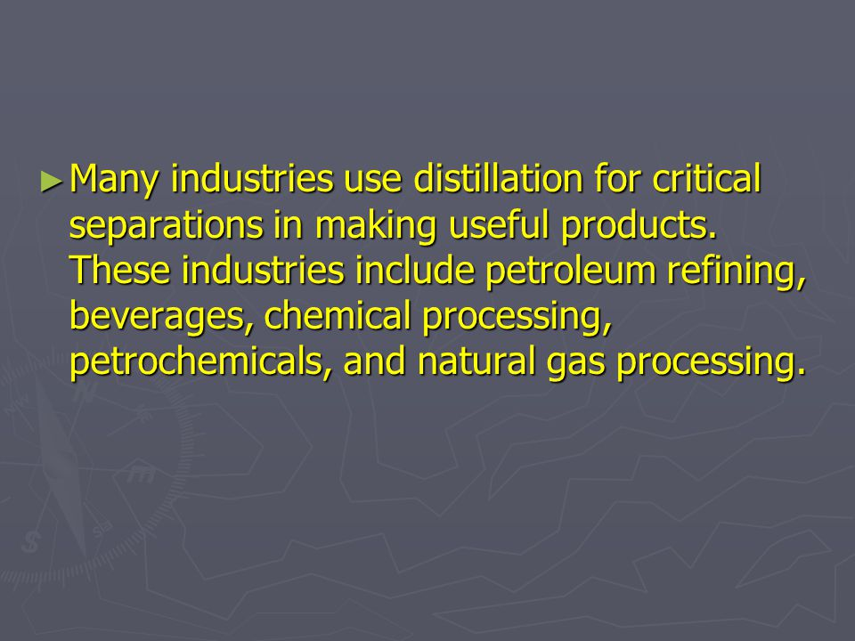► Many industries use distillation for critical separations in making useful products. These industries include petroleum refining, beverages, chemica
