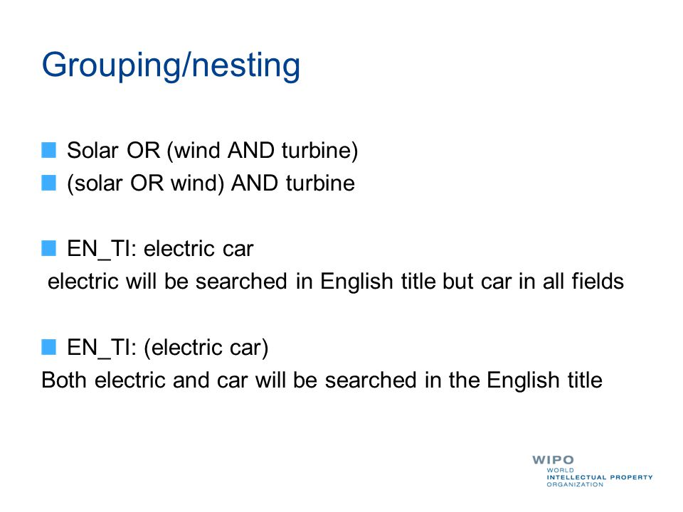 Grouping/nesting Solar OR (wind AND turbine) (solar OR wind) AND turbine EN_TI: electric car electric will be searched in English title but car in all fields EN_TI: (electric car) Both electric and car will be searched in the English title
