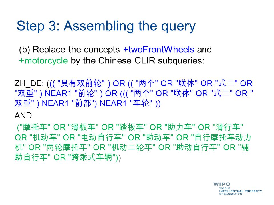 Step 3: Assembling the query (b) Replace the concepts +twoFrontWheels and +motorcycle by the Chinese CLIR subqueries: ZH_DE: ((( 具有双前轮 ) OR (( 两个 OR 联体 OR 式二 OR 双重 ) NEAR1 前轮 ) OR ((( 两个 OR 联体 OR 式二 OR 双重 ) NEAR1 前部 ) NEAR1 车轮 )) AND ( 摩托车 OR 滑板车 OR 踏板车 OR 助力车 OR 滑行车 OR 机动车 OR 电动自行车 OR 助动车 OR 自行摩托车动力 机 OR 两轮摩托车 OR 机动二轮车 OR 助动自行车 OR 辅 助自行车 OR 跨乘式车辆 ))