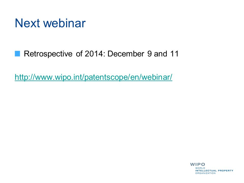 Next webinar Retrospective of 2014: December 9 and 11 http://www.wipo.int/patentscope/en/webinar/