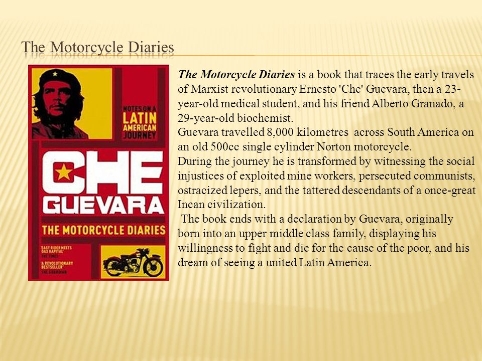 The Motorcycle Diaries is a book that traces the early travels of Marxist revolutionary Ernesto Che Guevara, then a 23- year-old medical student, and his friend Alberto Granado, a 29-year-old biochemist.