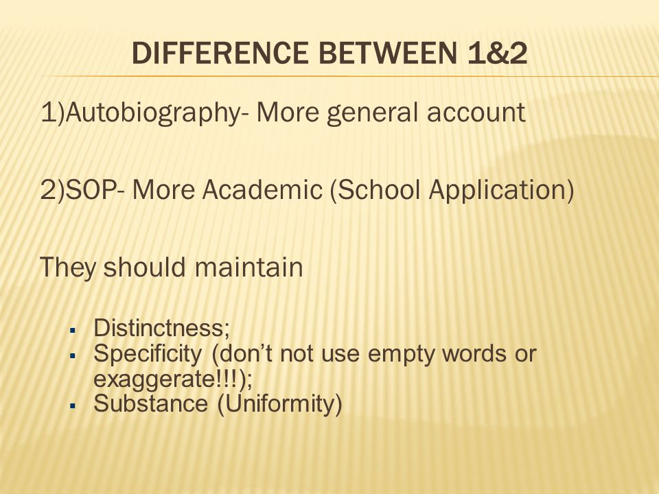 DIFFERENCE BETWEEN 1&2 1)Autobiography- More general account 2)SOP- More Academic (School Application) They should maintain  Distinctness;  Specificity (don't not use empty words or exaggerate!!!);  Substance (Uniformity)