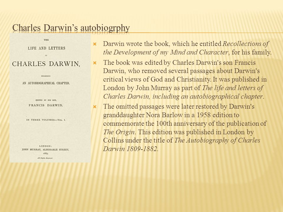  Darwin wrote the book, which he entitled Recollections of the Development of my Mind and Character, for his family.