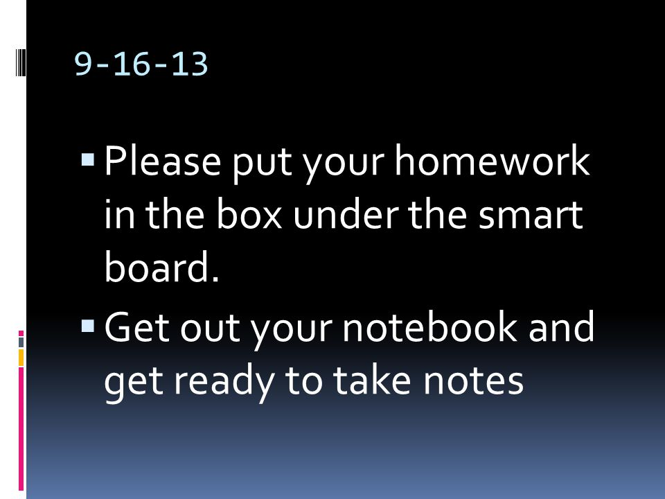 9-16-13  Please put your homework in the box under the smart board.