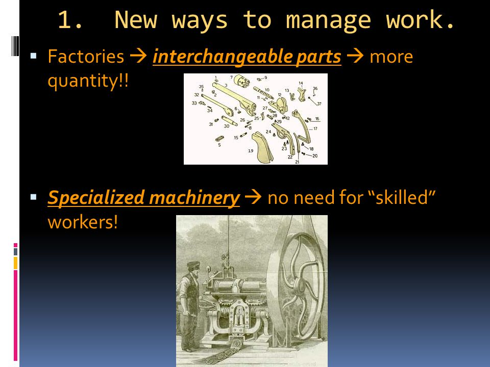 1. New ways to manage work.  Factories  interchangeable parts  more quantity!.
