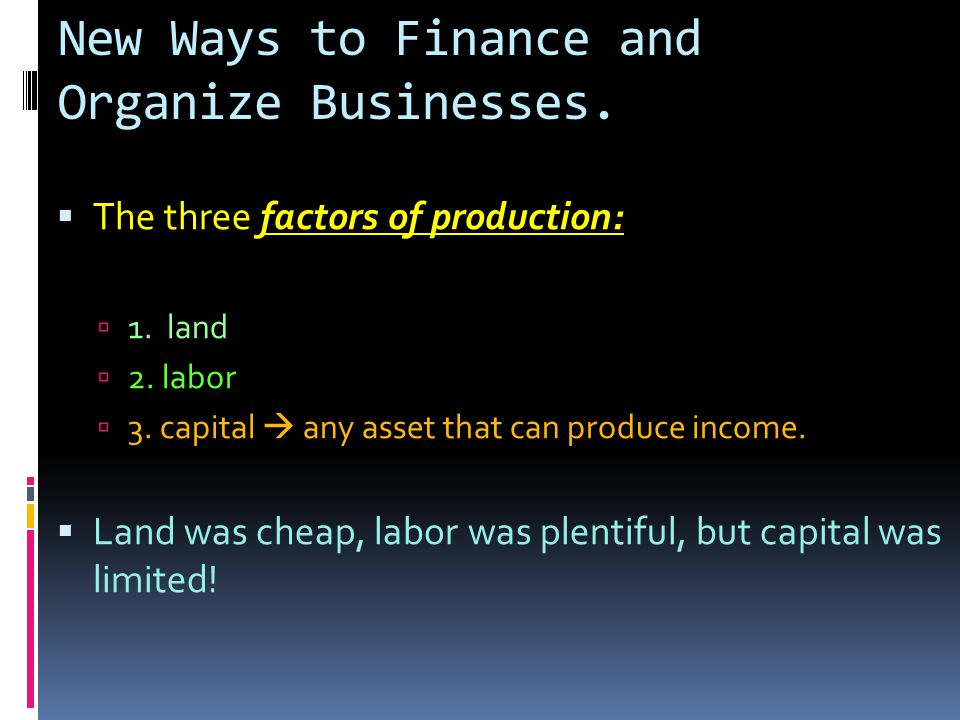 New Ways to Finance and Organize Businesses.  The three factors of production:  1.