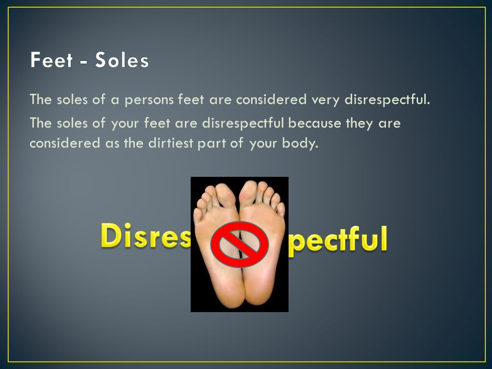 The soles of a persons feet are considered very disrespectful.
