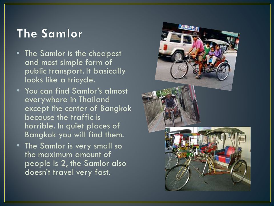 The Samlor is the cheapest and most simple form of public transport. It basically looks like a tricycle. You can find Samlor's almost everywhere in Th