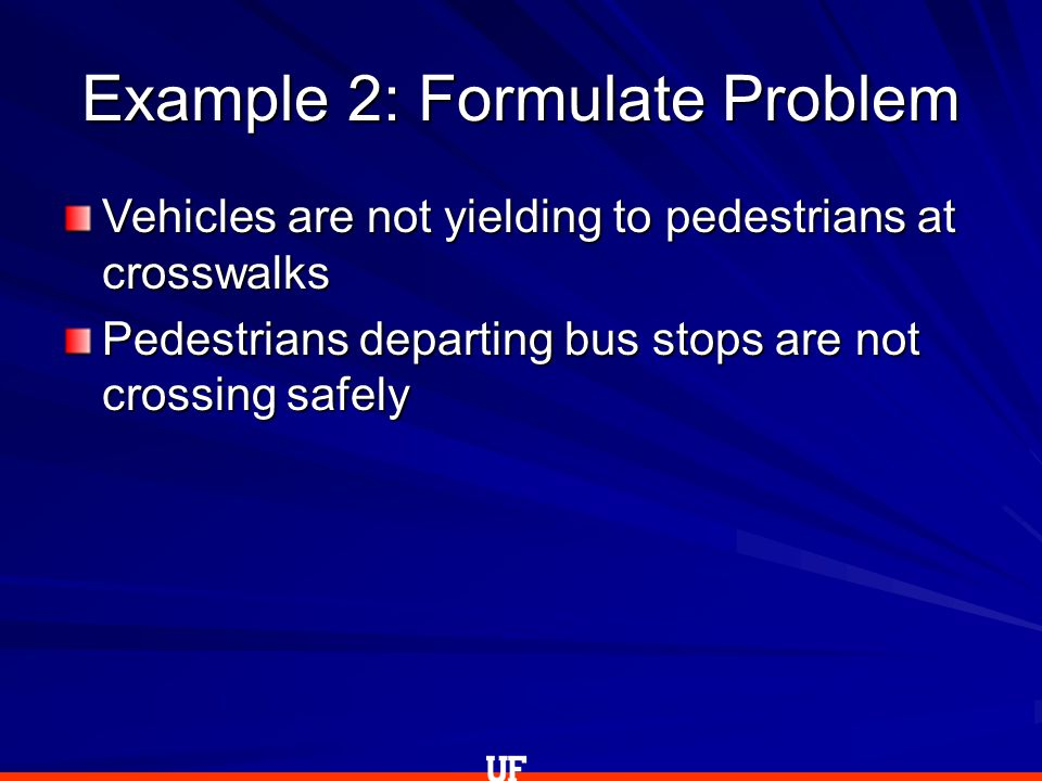 Example 2: Formulate Problem Vehicles are not yielding to pedestrians at crosswalks Pedestrians departing bus stops are not crossing safely