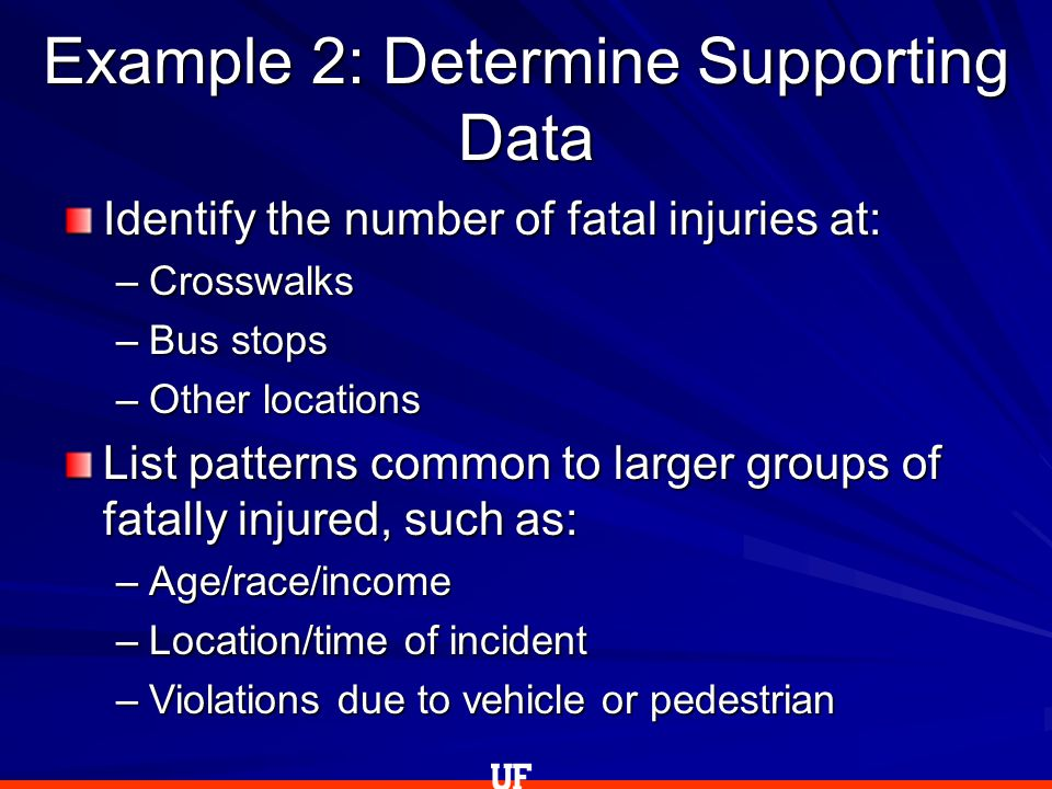 Example 2: Determine Supporting Data Identify the number of fatal injuries at: –Crosswalks –Bus stops –Other locations List patterns common to larger groups of fatally injured, such as: –Age/race/income –Location/time of incident –Violations due to vehicle or pedestrian