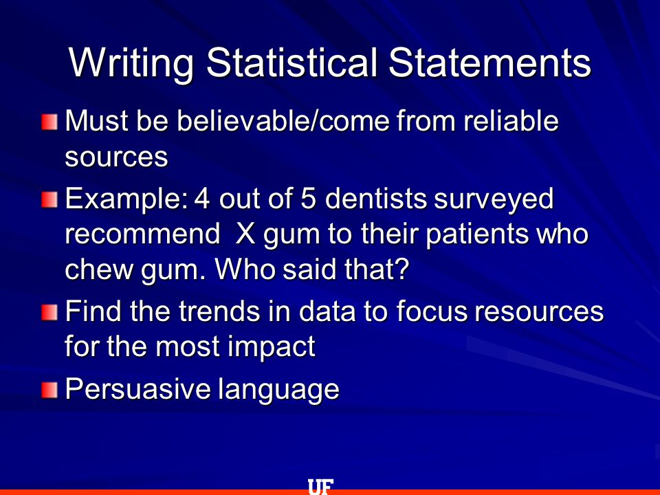 Writing Statistical Statements Must be believable/come from reliable sources Example: 4 out of 5 dentists surveyed recommend X gum to their patients who chew gum.