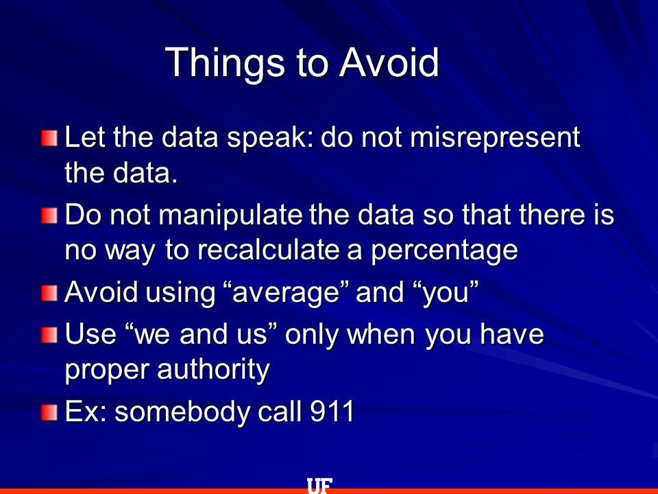 Things to Avoid Let the data speak: do not misrepresent the data.