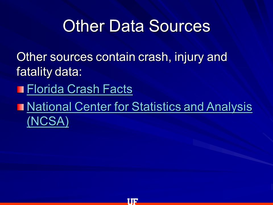 Other Data Sources Other sources contain crash, injury and fatality data: Florida Crash Facts Florida Crash Facts National Center for Statistics and Analysis (NCSA) National Center for Statistics and Analysis (NCSA)