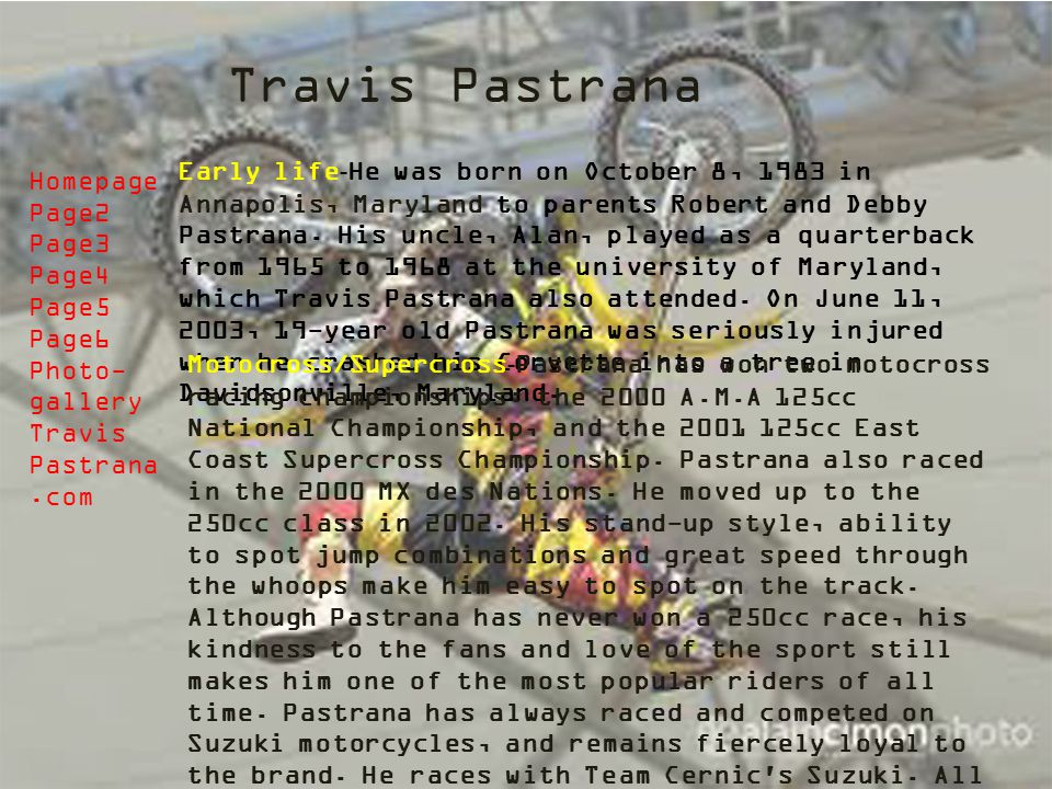Travis Pastrana Early life - He was born on October 8, 1983 in Annapolis, Maryland to parents Robert and Debby Pastrana. His uncle, Alan, played as a