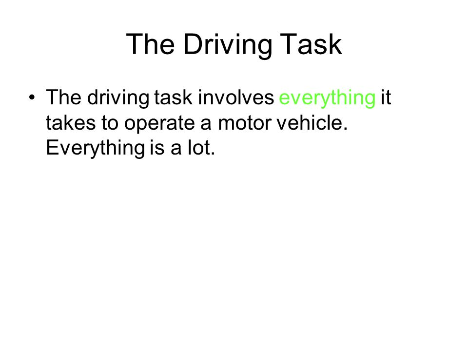 The Driving Task The driving task involves everything it takes to operate a motor vehicle.