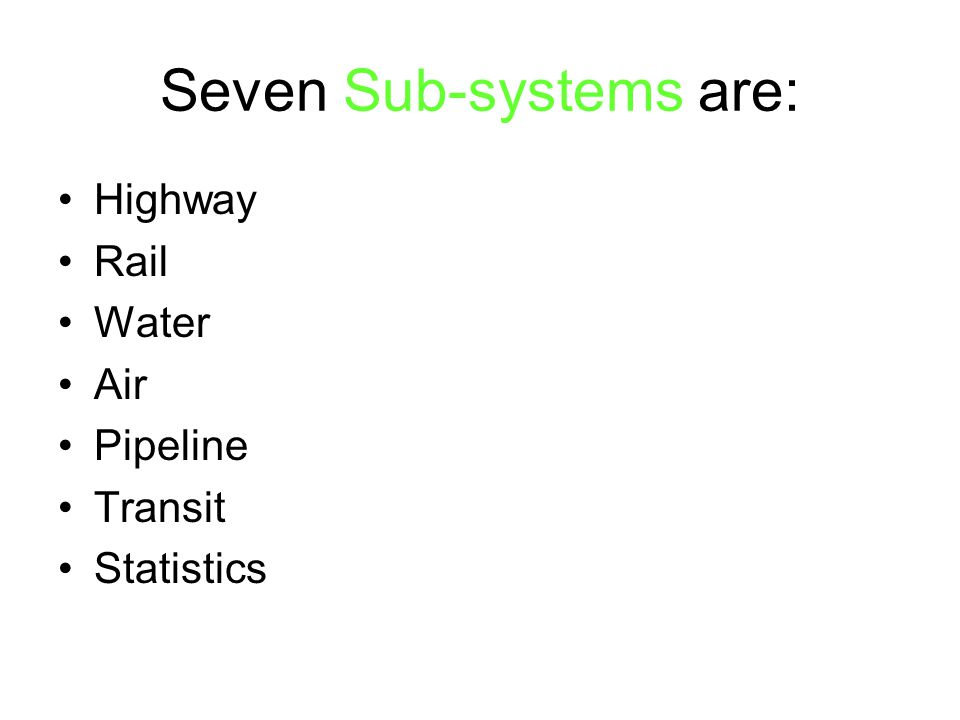 Seven Sub-systems are: Highway Rail Water Air Pipeline Transit Statistics