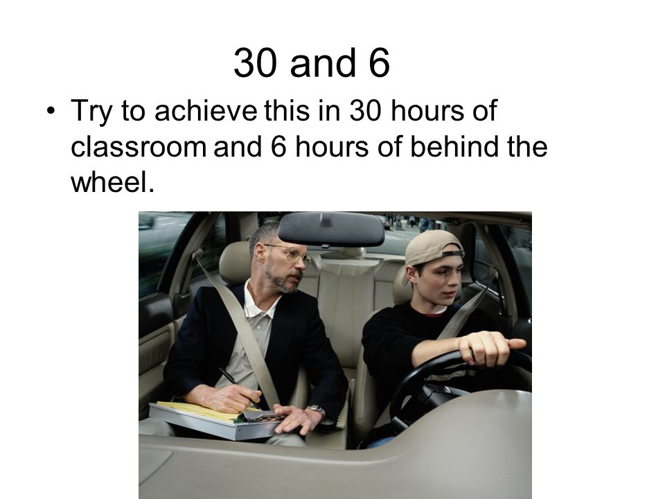 30 and 6 Try to achieve this in 30 hours of classroom and 6 hours of behind the wheel.
