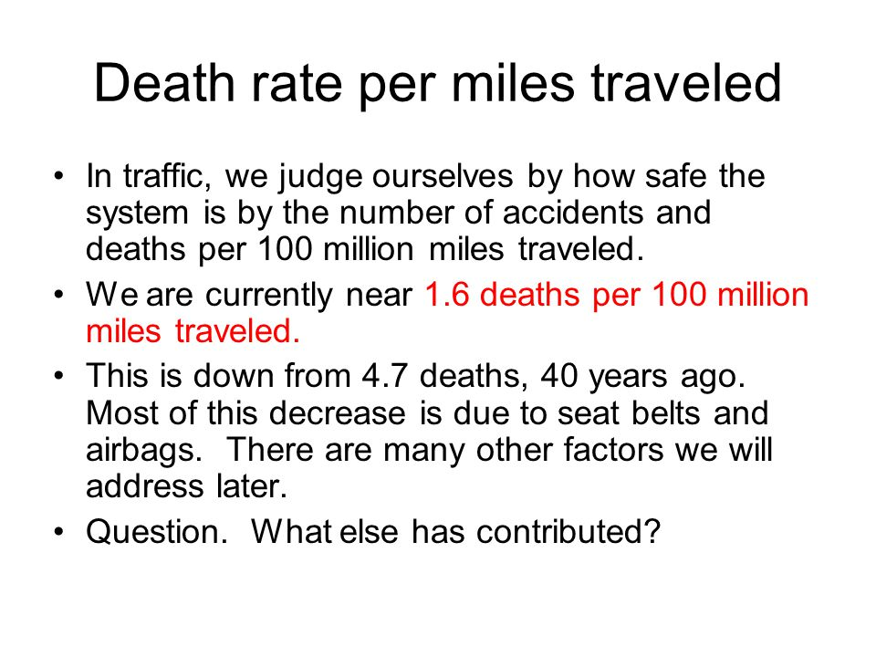 Death rate per miles traveled In traffic, we judge ourselves by how safe the system is by the number of accidents and deaths per 100 million miles traveled.