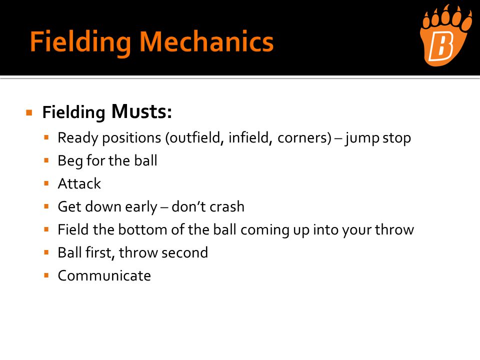  Fielding Musts:  Ready positions (outfield, infield, corners) – jump stop  Beg for the ball  Attack  Get down early – don't crash  Field the bottom of the ball coming up into your throw  Ball first, throw second  Communicate