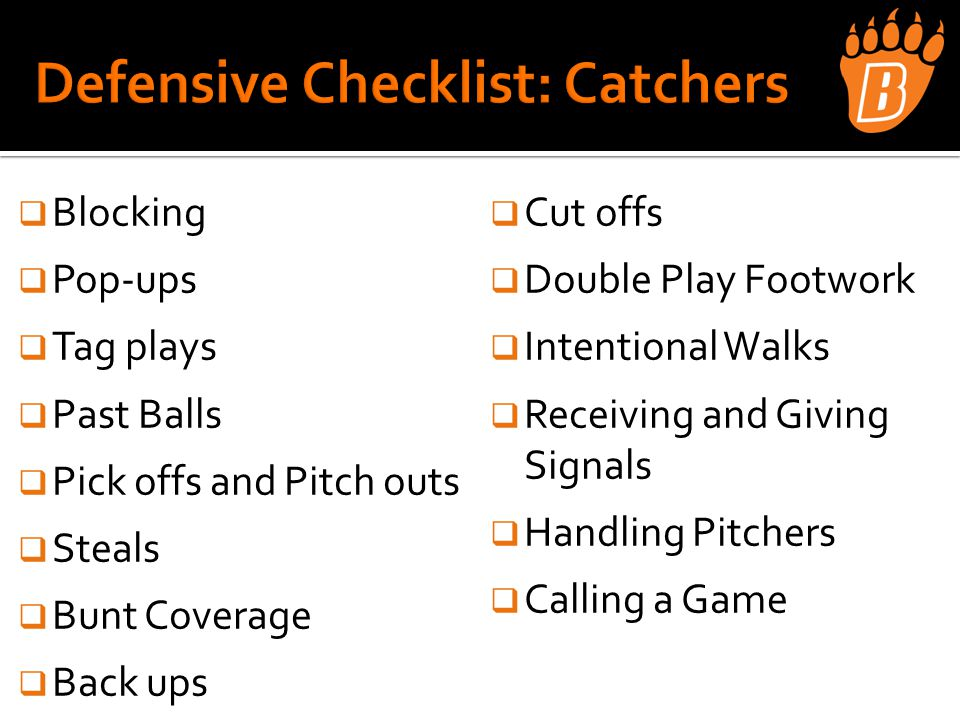 Blocking  Pop-ups  Tag plays  Past Balls  Pick offs and Pitch outs  Steals  Bunt Coverage  Back ups  Cut offs  Double Play Footwork  Intentional Walks  Receiving and Giving Signals  Handling Pitchers  Calling a Game