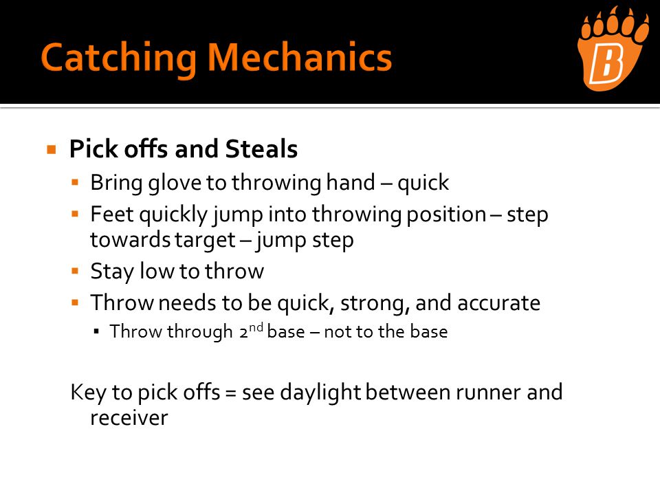 Pick offs and Steals  Bring glove to throwing hand – quick  Feet quickly jump into throwing position – step towards target – jump step  Stay low to throw  Throw needs to be quick, strong, and accurate ▪ Throw through 2 nd base – not to the base Key to pick offs = see daylight between runner and receiver