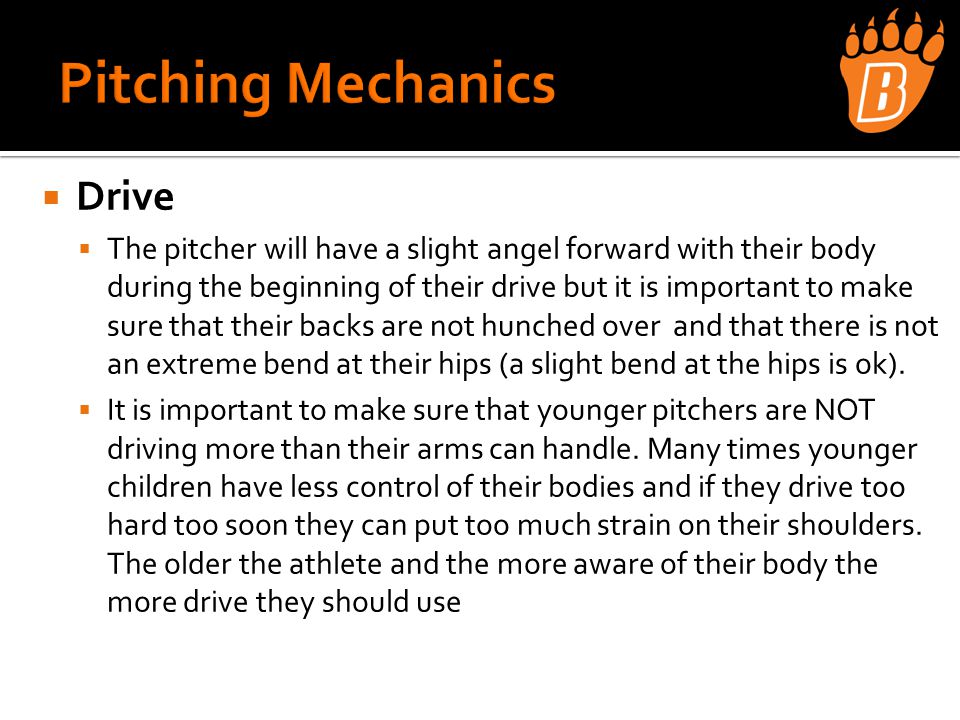  Drive  The pitcher will have a slight angel forward with their body during the beginning of their drive but it is important to make sure that their backs are not hunched over and that there is not an extreme bend at their hips (a slight bend at the hips is ok).