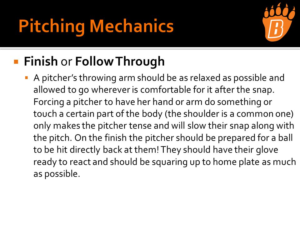  Finish or Follow Through  A pitcher's throwing arm should be as relaxed as possible and allowed to go wherever is comfortable for it after the snap.
