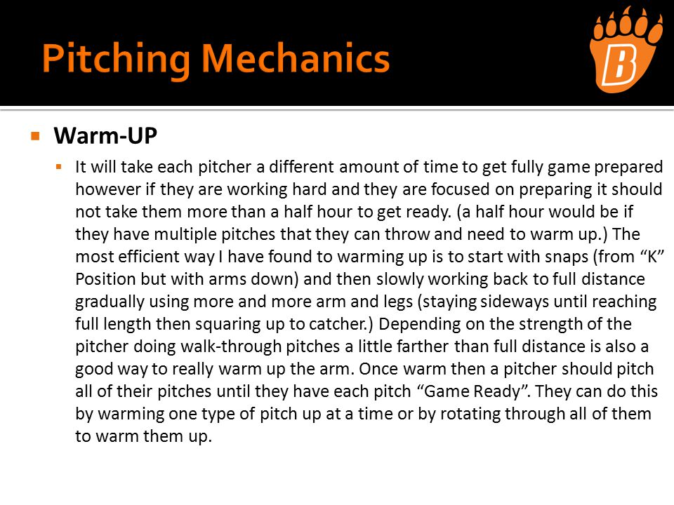  Warm-UP  It will take each pitcher a different amount of time to get fully game prepared however if they are working hard and they are focused on preparing it should not take them more than a half hour to get ready.