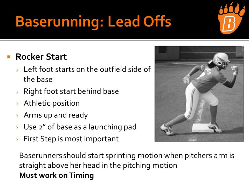  Rocker Start › Left foot starts on the outfield side of the base › Right foot start behind base › Athletic position › Arms up and ready › Use 2 of base as a launching pad › First Step is most important Baserunners should start sprinting motion when pitchers arm is straight above her head in the pitching motion Must work on Timing