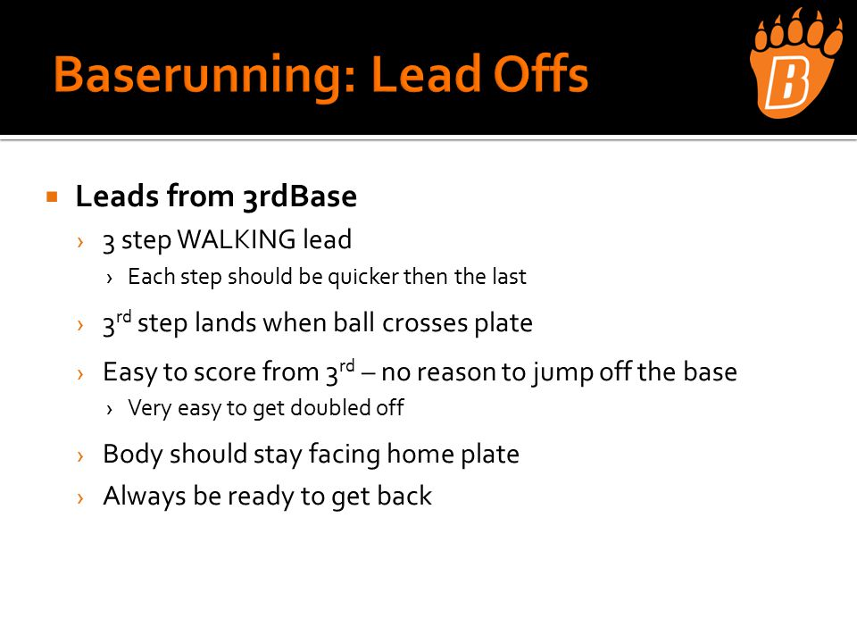  Leads from 3rdBase › 3 step WALKING lead ›Each step should be quicker then the last › 3 rd step lands when ball crosses plate › Easy to score from 3 rd – no reason to jump off the base ›Very easy to get doubled off › Body should stay facing home plate › Always be ready to get back