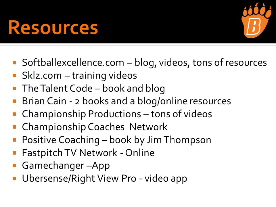  Softballexcellence.com – blog, videos, tons of resources  Sklz.com – training videos  The Talent Code – book and blog  Brian Cain - 2 books and a blog/online resources  Championship Productions – tons of videos  Championship Coaches Network  Positive Coaching – book by Jim Thompson  Fastpitch TV Network - Online  Gamechanger –App  Ubersense/Right View Pro - video app