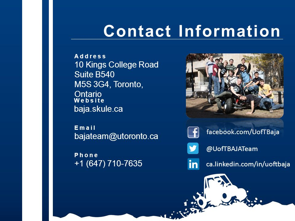 Address 10 Kings College Road Suite B540 M5S 3G4, Toronto, Ontario Email bajateam@utoronto.ca Contact Information facebook.com/UofTBaja @UofTBAJATeam ca.linkedin.com/in/uoftbaja Phone +1 (647) 710-7635 Website baja.skule.ca