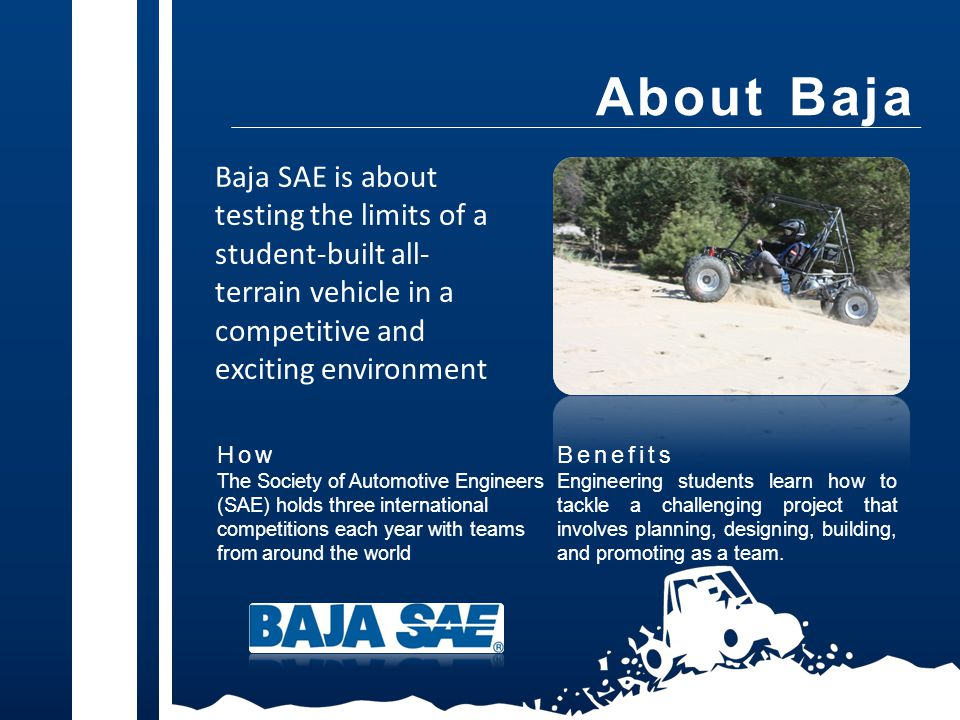 About Baja How The Society of Automotive Engineers (SAE) holds three international competitions each year with teams from around the world Benefits Engineering students learn how to tackle a challenging project that involves planning, designing, building, and promoting as a team.