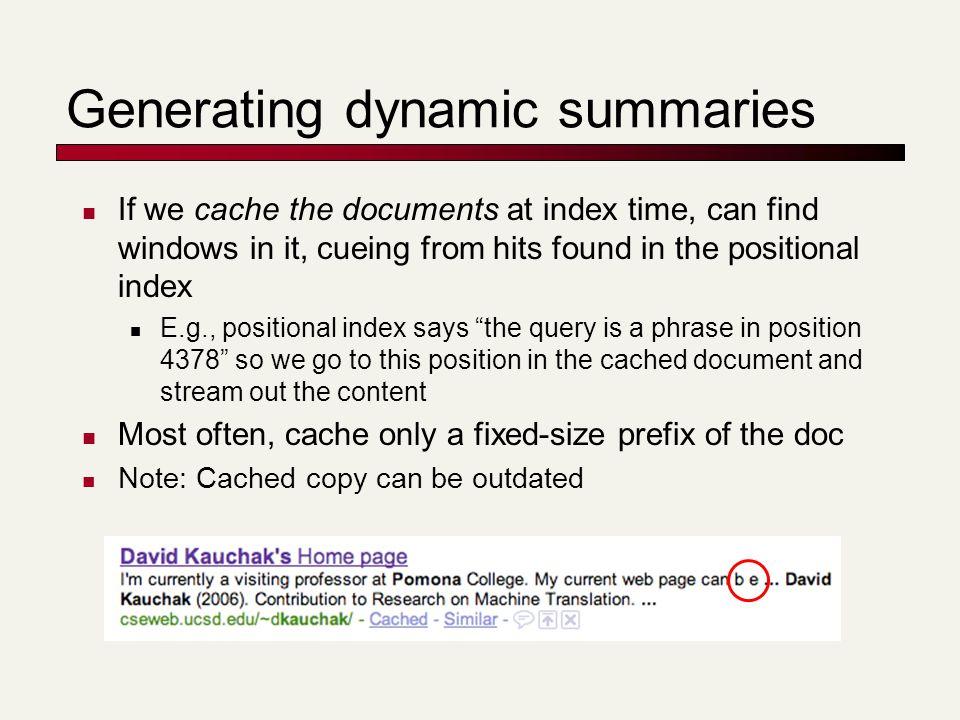 Generating dynamic summaries If we cache the documents at index time, can find windows in it, cueing from hits found in the positional index E.g., pos