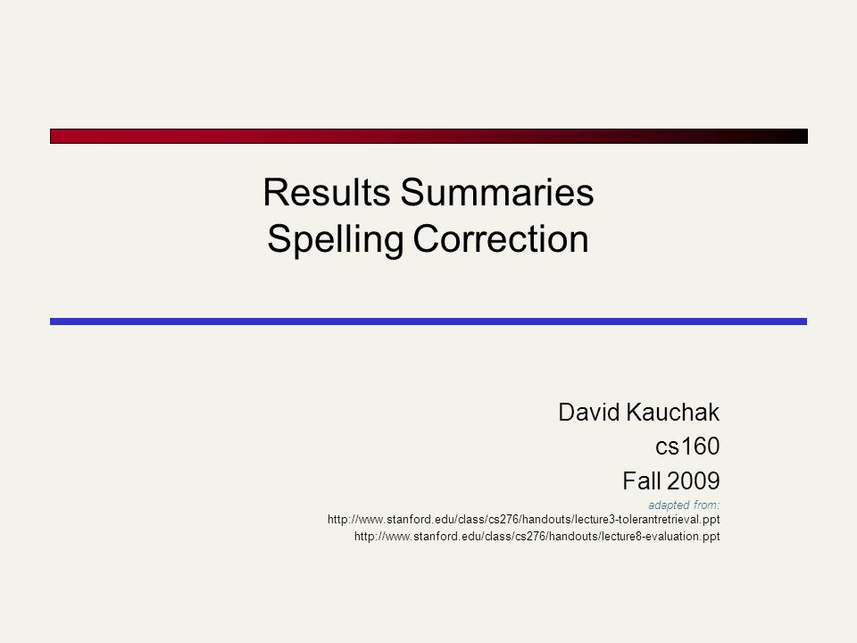 Results Summaries Spelling Correction David Kauchak cs160 Fall 2009 adapted from: http://www.stanford.edu/class/cs276/handouts/lecture3-tolerantretrie