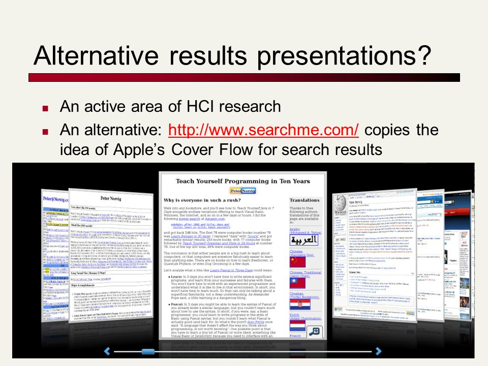 Alternative results presentations? An active area of HCI research An alternative: http://www.searchme.com/ copies the idea of Apple's Cover Flow for s