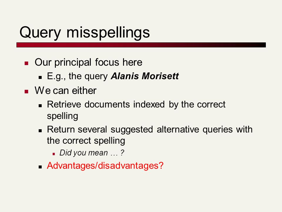 Query misspellings Our principal focus here E.g., the query Alanis Morisett We can either Retrieve documents indexed by the correct spelling Return se