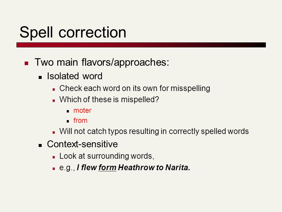 Spell correction Two main flavors/approaches: Isolated word Check each word on its own for misspelling Which of these is mispelled? moter from Will no