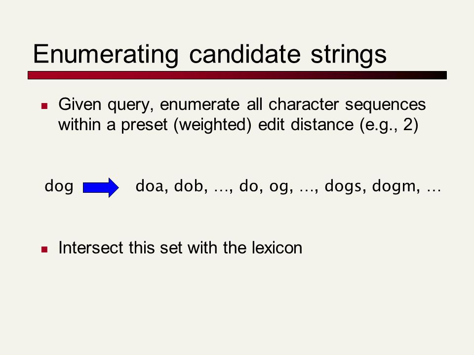 Enumerating candidate strings Given query, enumerate all character sequences within a preset (weighted) edit distance (e.g., 2) Intersect this set wit
