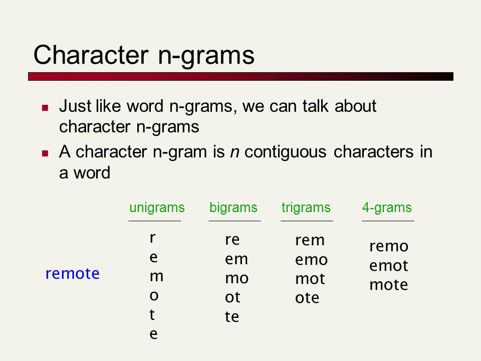 Character n-grams Just like word n-grams, we can talk about character n-grams A character n-gram is n contiguous characters in a word remote remoterem