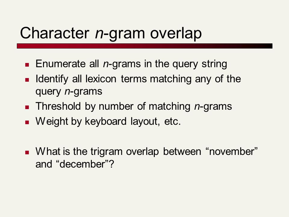Character n-gram overlap Enumerate all n-grams in the query string Identify all lexicon terms matching any of the query n-grams Threshold by number of