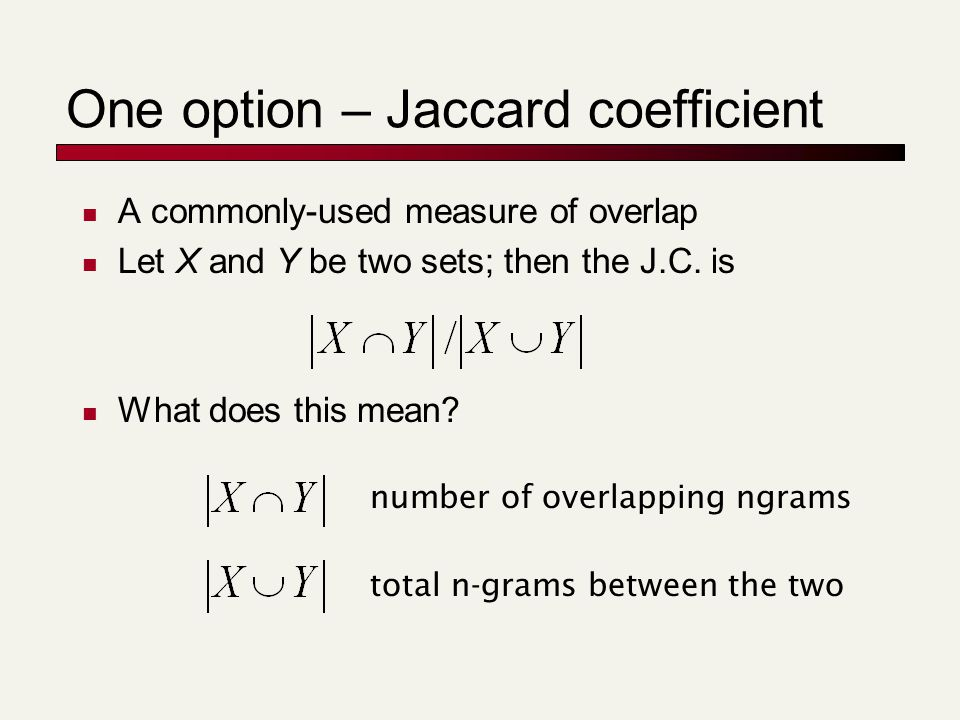One option – Jaccard coefficient A commonly-used measure of overlap Let X and Y be two sets; then the J.C. is What does this mean? number of overlappi