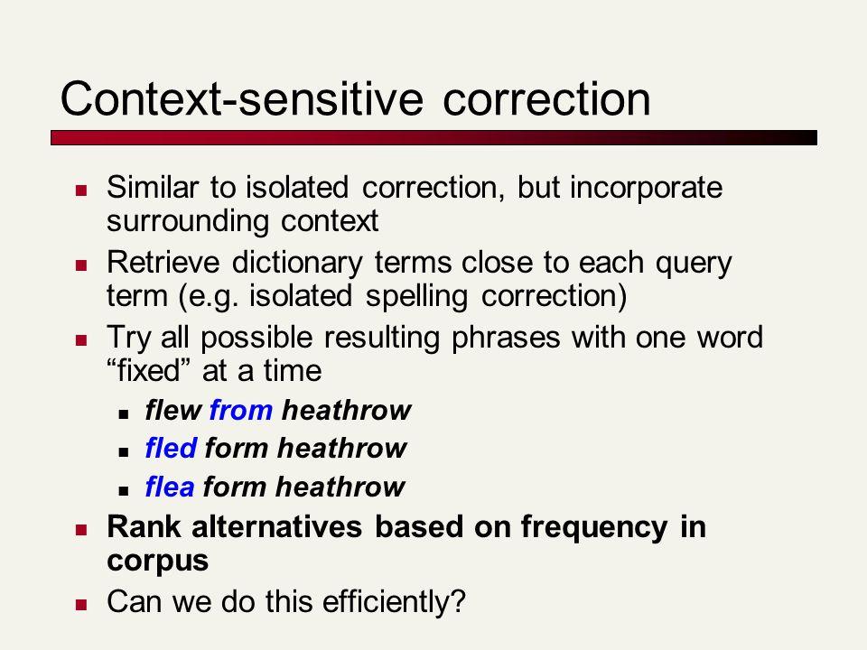 Context-sensitive correction Similar to isolated correction, but incorporate surrounding context Retrieve dictionary terms close to each query term (e.g.