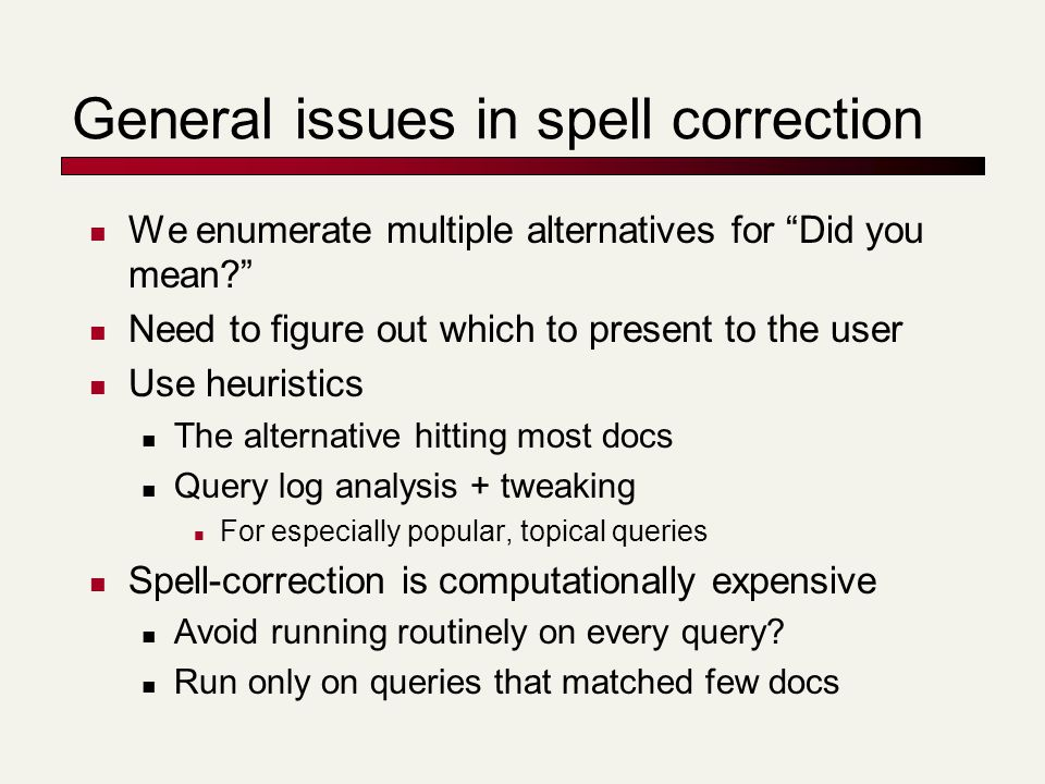 "General issues in spell correction We enumerate multiple alternatives for ""Did you mean?"" Need to figure out which to present to the user Use heuristi"