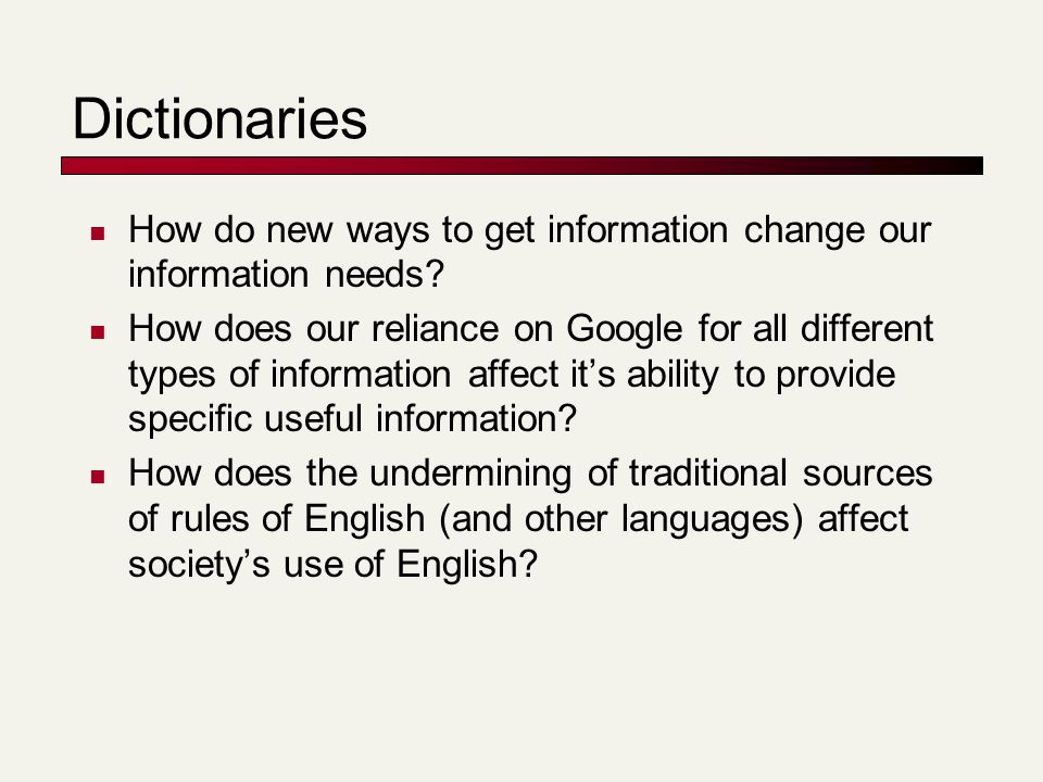 Dictionaries How do new ways to get information change our information needs? How does our reliance on Google for all different types of information a